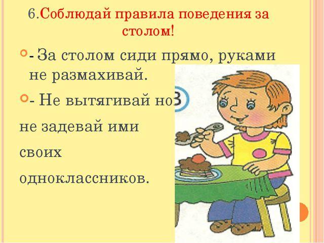 6.Соблюдай правила поведения за столом! - За столом сиди прямо, руками не раз...
