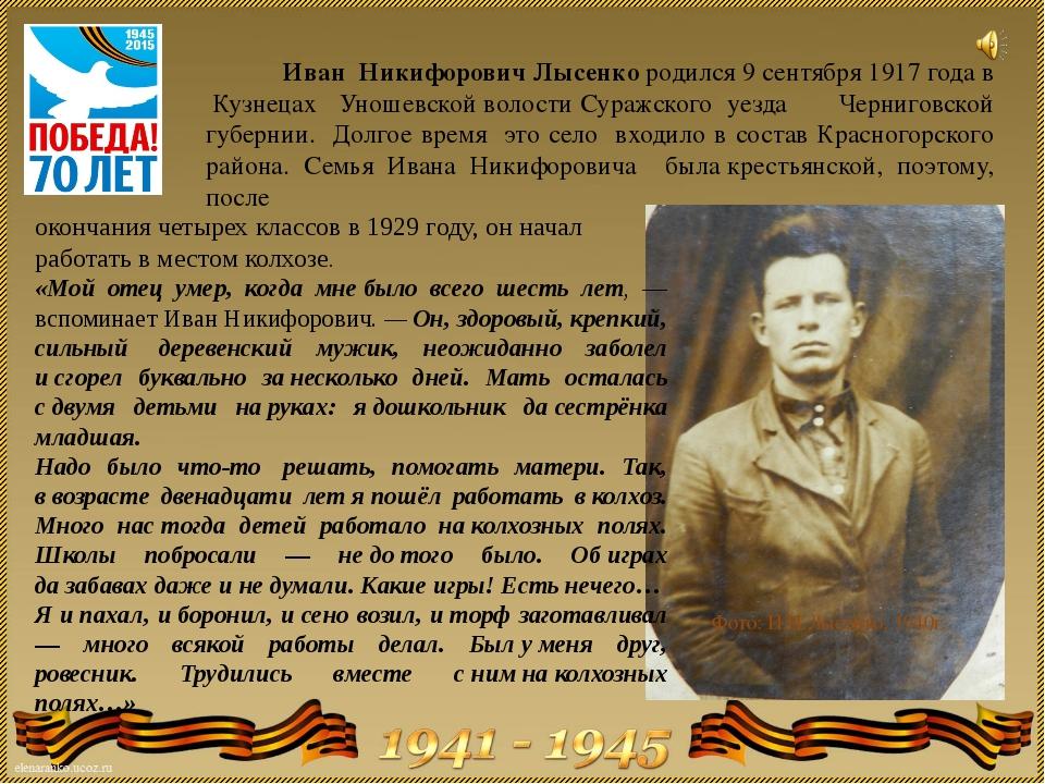 Иван Никифорович Лысенко родился 9 сентября 1917 года в Кузнецах Уношевской...