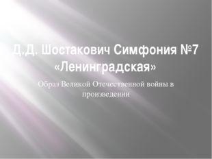 Д.Д. Шостакович Симфония №7 «Ленинградская» Образ Великой Отечественной войны