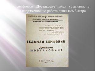 Свою симфонию Шостакович писал урывками, в страшном напряжении, но работа дви