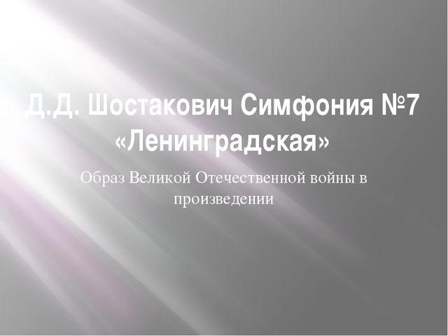 Д.Д. Шостакович Симфония №7 «Ленинградская» Образ Великой Отечественной войны...