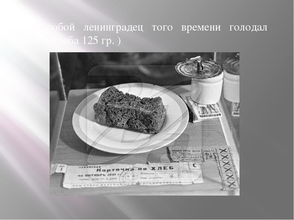 Как любой ленинградец того времени голодал (пайка хлеба 125 гр. )