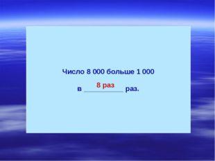 Число 8 000 больше 1 000 в __________ раз. 8 раз