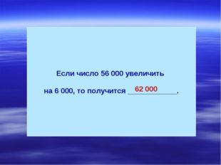 Если число 56 000 увеличить на 6 000, то получится ____________. 62 000