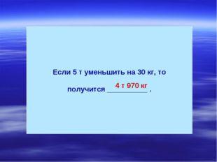 Если 5 т уменьшить на 30 кг, то получится __________ . 4 т 970 кг