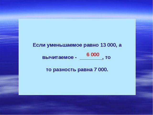 Если уменьшаемое равно 13 000, а вычитаемое - ________, то то разность равна...