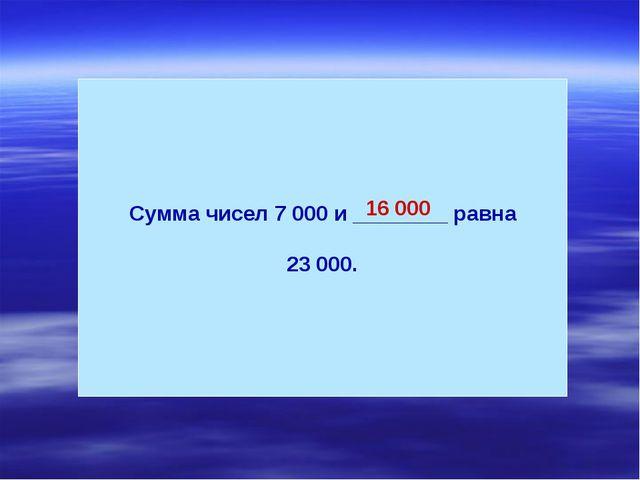 Сумма чисел 7 000 и ________ равна 23 000. 16 000