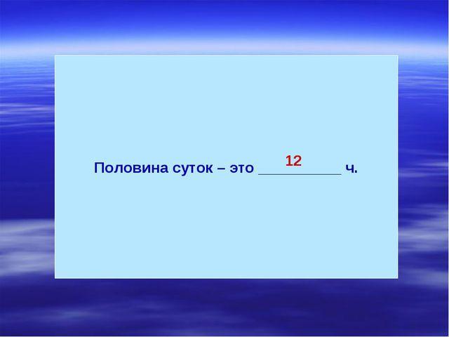 Половина суток – это __________ ч. 12