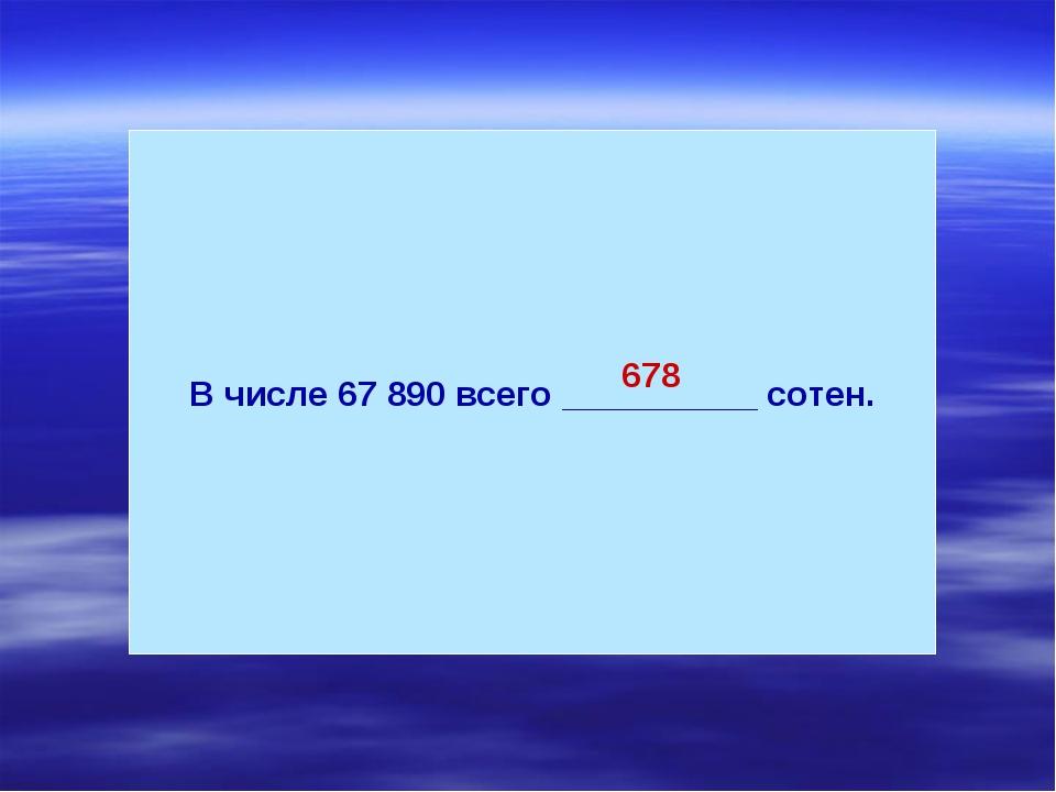 В числе 67 890 всего __________ сотен. 678