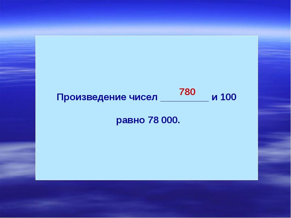 Произведение чисел _________ и 100 равно 78 000. 780
