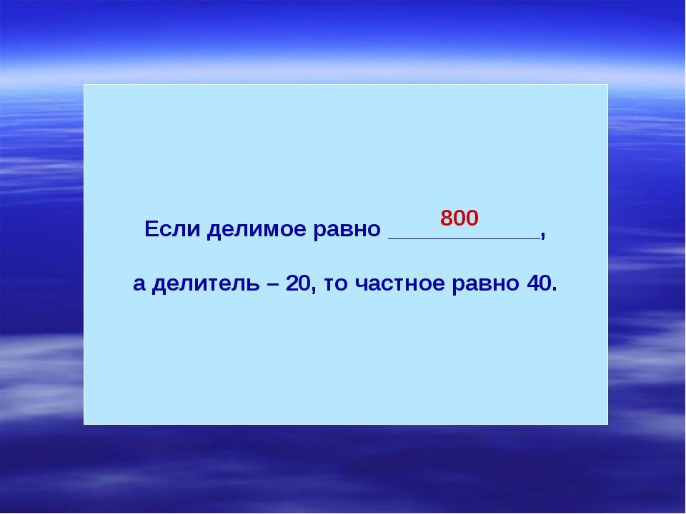 Если делимое равно ____________, а делитель – 20, то частное равно 40. 800