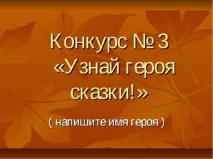 Конкурс № 3 «Узнай героя сказки!» ( напишите имя героя )