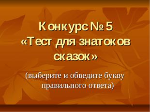 Конкурс № 5 «Тест для знатоков сказок» (выберите и обведите букву правильного