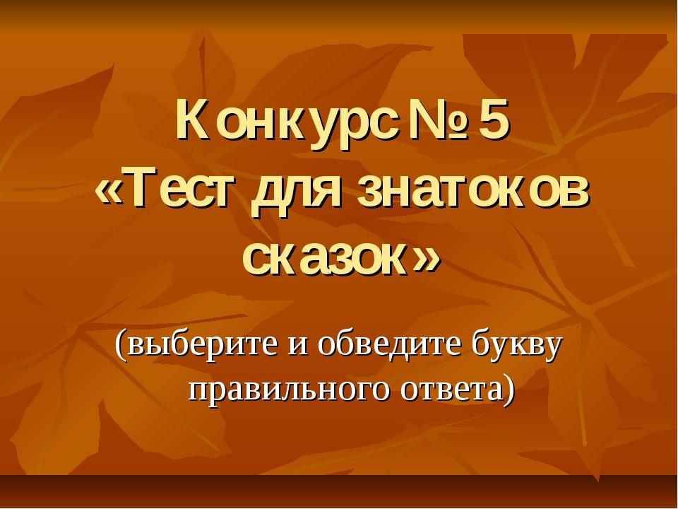 Конкурс № 5 «Тест для знатоков сказок» (выберите и обведите букву правильного...