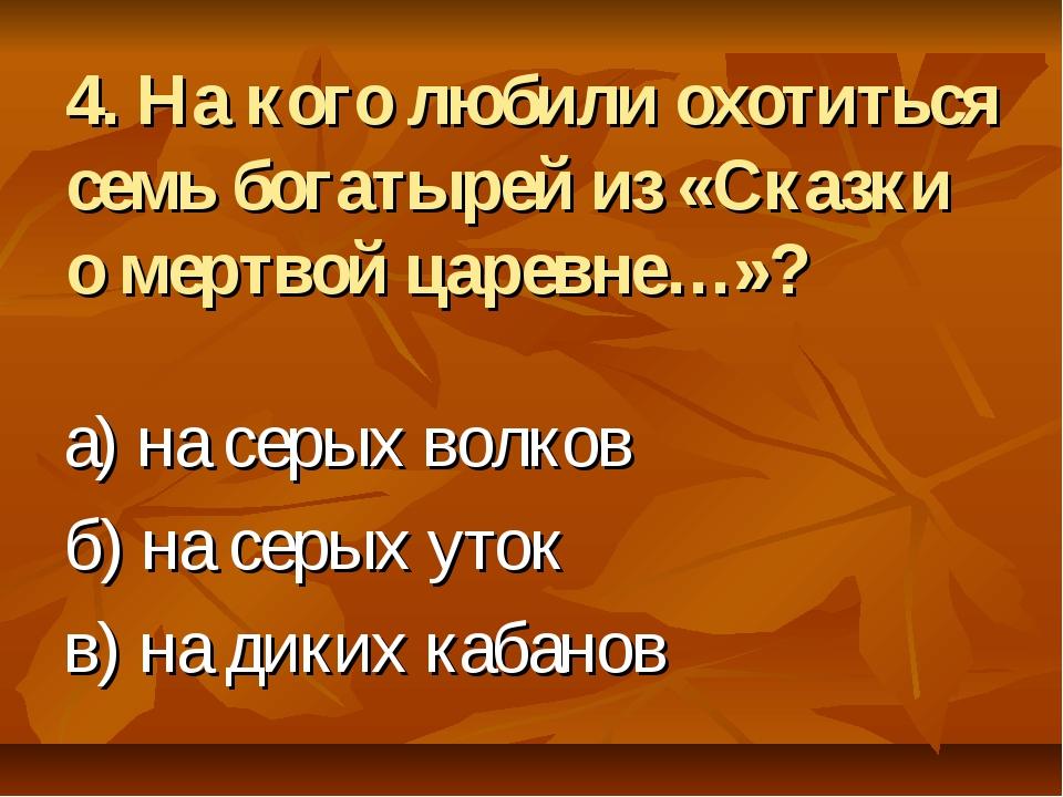 4. На кого любили охотиться семь богатырей из «Сказки о мертвой царевне…»? а)...