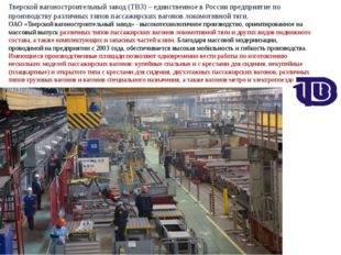 Тверской вагоностроительный завод (ТВЗ) – единственное в России предприятие п