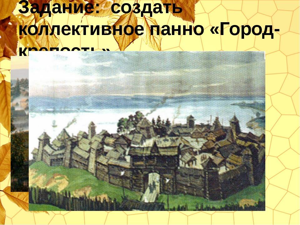 Задание: создать коллективное панно «Город-крепость»