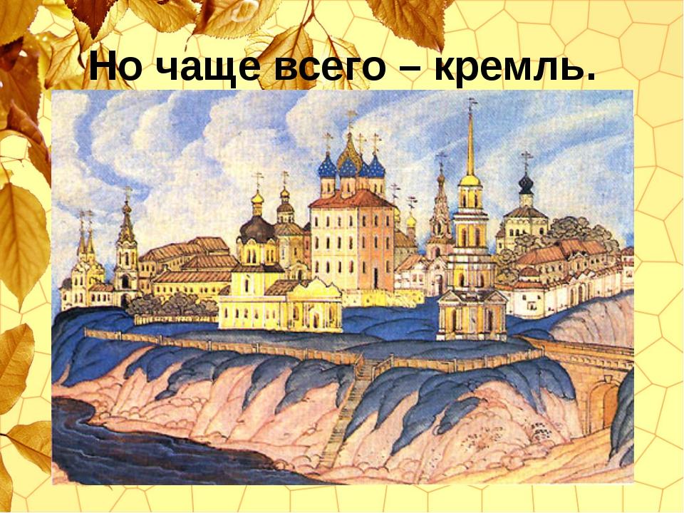 Но чаще всего – кремль.