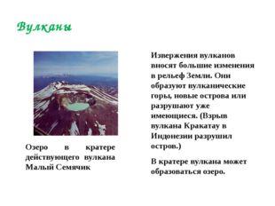 Извержения вулканов вносят большие изменения в рельеф Земли. Они образуют вул