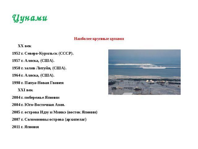 Наиболее крупные цунами XX век 1952г. Северо-Курильск (СССР). 1957 г. Аляска...