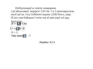 Шеберханадағы электр сымдарына әрқайсысының кедергісі 120 Ом –ға 5 шам парал