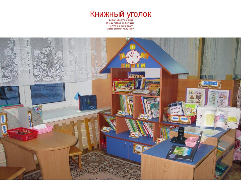 Книжный уголок Что за чудо эти книжки! Очень любят их детишки Регулярно их чи...