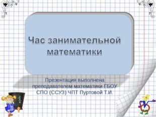 Презентация выполнена преподавателем математики ГБОУ СПО (ССУЗ) ЧПТ Пуртовой
