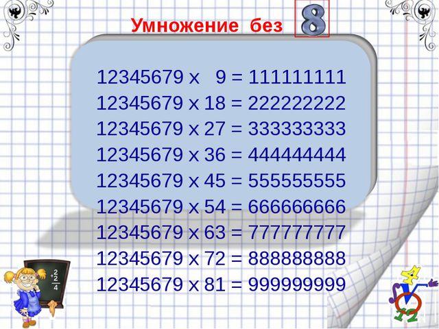 Умножение без   12345679 x 9 = 111111111 12345679 x 18 = 222222222 12345679...