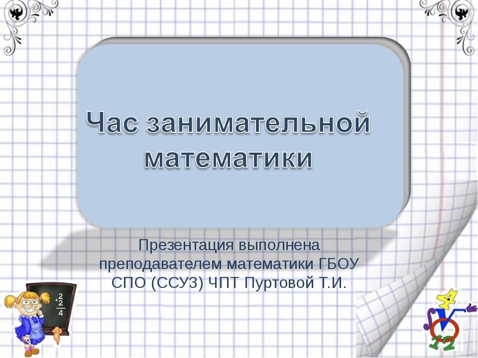 Презентация выполнена преподавателем математики ГБОУ СПО (ССУЗ) ЧПТ Пуртовой...