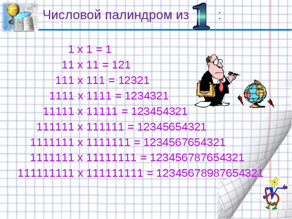 Числовой палиндром из :  1 x 1 = 1 11 x 11 = 121 111 x 111 = 12321 1111 x...