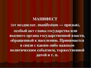 МАНИФЕСТ (от позднелат. manifestum — призыв), особый акт главы государства ил