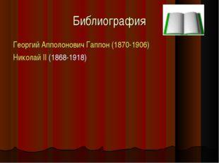 Библиография Георгий Апполонович Гаппон (1870-1906) Николай II (1868-1918)