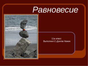 Равновесие 11а класс Выполнил:С-Донгак Кежик