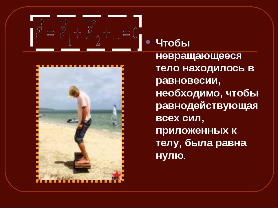 Чтобы невращающееся тело находилось в равновесии, необходимо, чтобы равнодейс...