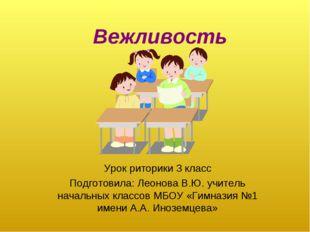 Вежливость Урок риторики 3 класс Подготовила: Леонова В.Ю. учитель начальных