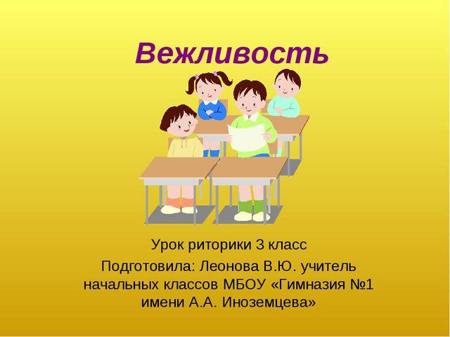 Вежливость Урок риторики 3 класс Подготовила: Леонова В.Ю. учитель начальных...