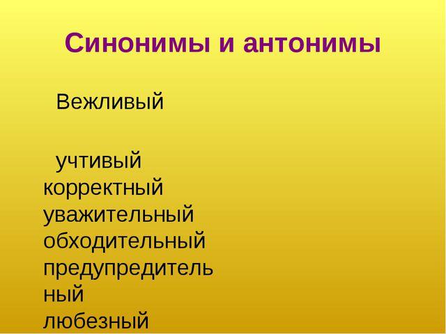 Синонимы и антонимы Вежливый учтивый корректный уважительный обходительный пр...