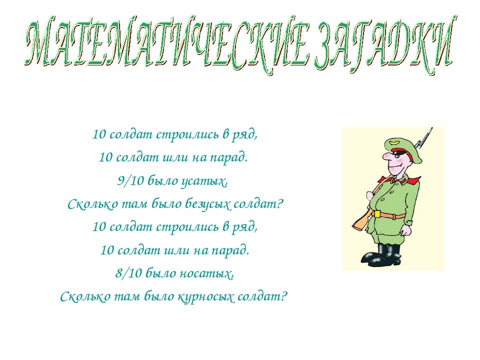 10 солдат строились в ряд, 10 солдат шли на парад.  9/10 было усатых,...