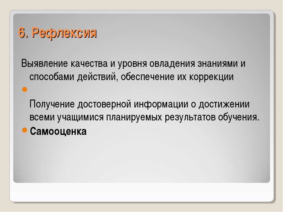 6. Рефлексия Выявление качества и уровня овладения знаниями и способами дейст...