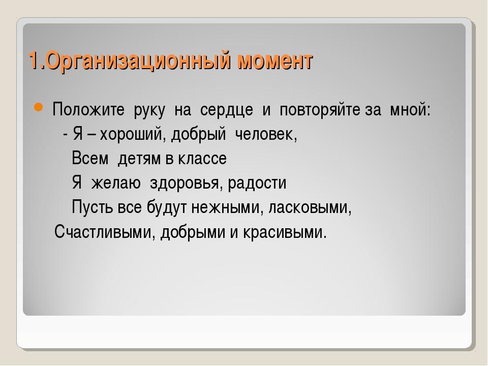 1.Организационный момент Положите руку на сердце и повторяйте за мной: - Я –...