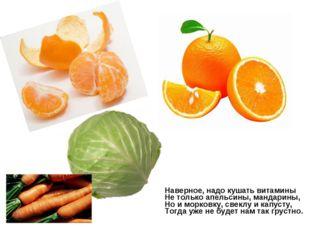 Наверное, надо кушать витамины Не только апельсины, мандарины, Но и морковку