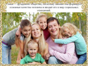 Семья — фундамент общества, поскольку именно она формирует основные качества