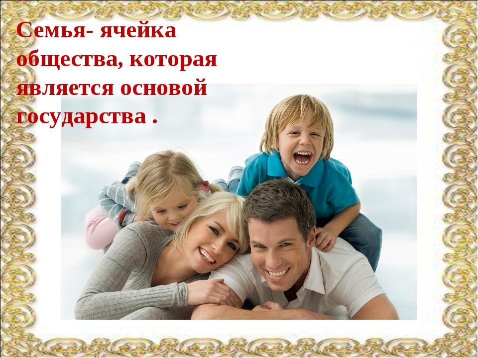 Семья- ячейка общества, которая является основой государства .