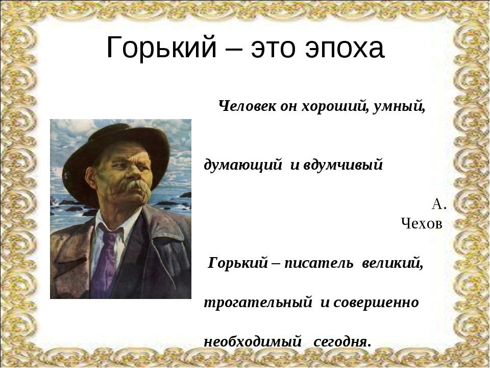 Горький – это эпоха Человек он хороший, умный, думающий и вдумчивый А. Чехов...