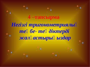 4 –тапсырма Негізгі тригонометриялық теңбе- теңдіктерді жалғастырыңыздар