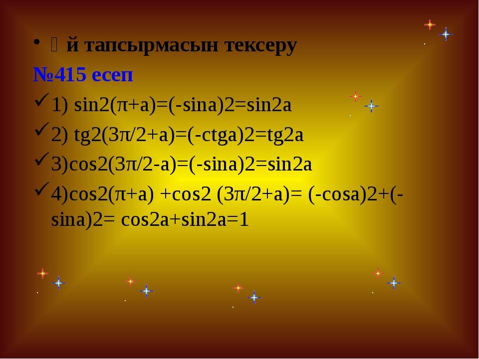 Үй тапсырмасын тексеру №415 есеп 1) sin2(π+a)=(-sina)2=sin2a 2) tg2(3π/2+a)=(...