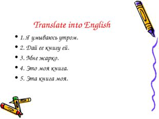 Translate into English 1. Я умываюсь утром. 2. Дай ее книгу ей. 3. Мне жарко.