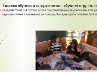 1 вариант обучения в сотрудничестве – обучение в группе. Класс разделяется на