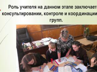 Роль учителя на данном этапе заключается в консультировании, контроле и коор