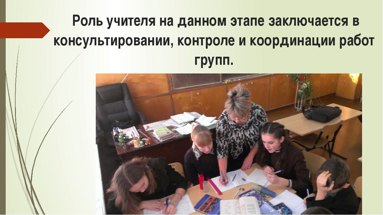 Роль учителя на данном этапе заключается в консультировании, контроле и коор...